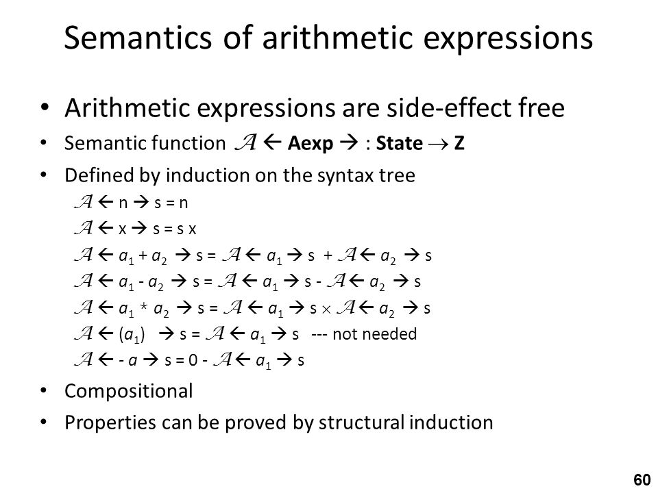 Semantics of arithmetic expressions Arithmetic expressions are side-effect free Semantic function A  Aexp  : State  Z Defined by induction on the syntax tree A  n  s = n A  x  s = s x A  a 1 + a 2  s = A  a 1  s + A  a 2  s A  a 1 - a 2  s = A  a 1  s - A  a 2  s A  a 1 * a 2  s = A  a 1  s  A  a 2  s A  (a 1 )  s = A  a 1  s --- not needed A  - a  s = 0 - A  a 1  s Compositional Properties can be proved by structural induction 60