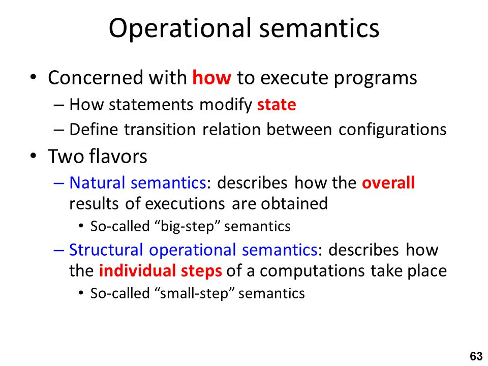 Operational semantics Concerned with how to execute programs – How statements modify state – Define transition relation between configurations Two flavors – Natural semantics: describes how the overall results of executions are obtained So-called big-step semantics – Structural operational semantics: describes how the individual steps of a computations take place So-called small-step semantics 63