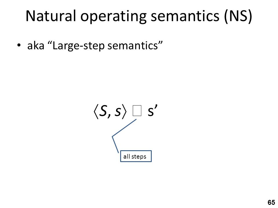 Natural operating semantics (NS) aka Large-step semantics 65  S, s   s' all steps