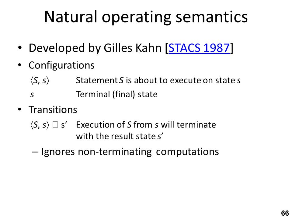 Natural operating semantics Developed by Gilles Kahn [STACS 1987]STACS 1987 Configurations  S, s  Statement S is about to execute on state s sTerminal (final) state Transitions  S, s   s'Execution of S from s will terminate with the result state s' – Ignores non-terminating computations 66