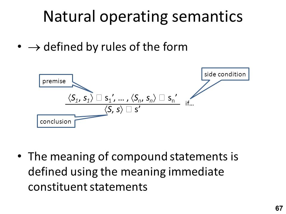 Natural operating semantics  defined by rules of the form The meaning of compound statements is defined using the meaning immediate constituent statements 67  S 1, s 1   s 1 ', …,  S n, s n   s n '  S, s   s' if… premise conclusion side condition