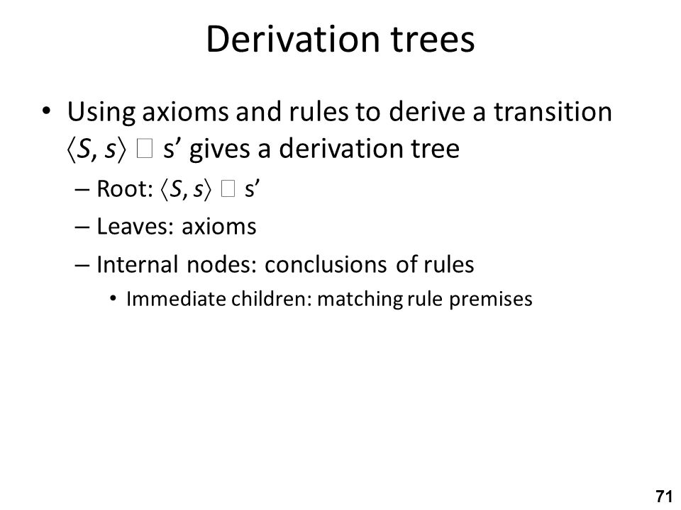 Derivation trees Using axioms and rules to derive a transition  S, s   s' gives a derivation tree – Root:  S, s   s' – Leaves: axioms – Internal nodes: conclusions of rules Immediate children: matching rule premises 71