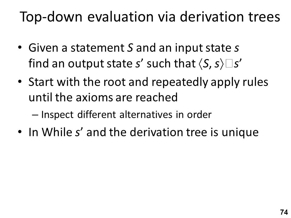 Top-down evaluation via derivation trees Given a statement S and an input state s find an output state s' such that  S, s   s' Start with the root and repeatedly apply rules until the axioms are reached – Inspect different alternatives in order In While s' and the derivation tree is unique 74