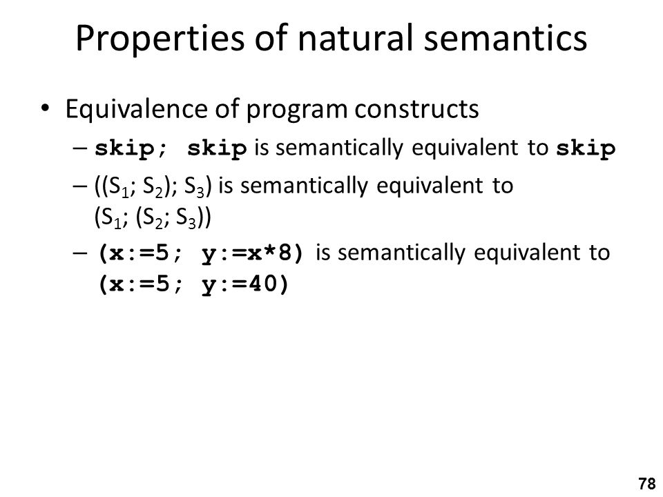 Properties of natural semantics Equivalence of program constructs – skip; skip is semantically equivalent to skip – ((S 1 ; S 2 ); S 3 ) is semantically equivalent to (S 1 ; (S 2 ; S 3 )) – (x:=5; y:=x*8) is semantically equivalent to (x:=5; y:=40) 78