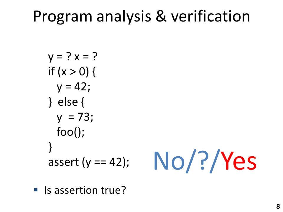 Abstract-state transformer semantics y = ?; y=T, x=T x = y * 2y=T, x=E if (x % 2 == 0) {y=T, x=E y = 42;y=T, x=E } else { y = 73;… foo();… } assert (y == 42); y=E, x=E Yes/?/No T OE T yx T OE T (y=E,x=E)={(0,0), (0,2), (-4,10),…} 29