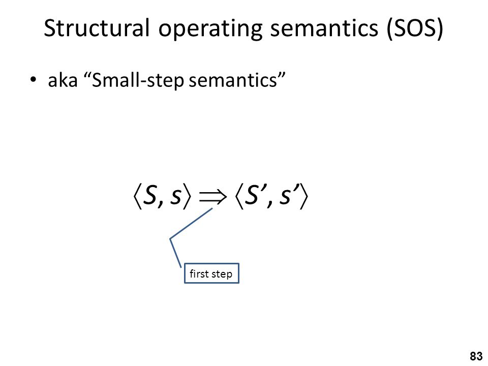 Structural operating semantics (SOS) aka Small-step semantics 83  S, s    S', s'  first step