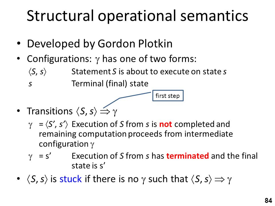 Structural operational semantics Developed by Gordon Plotkin Configurations:  has one of two forms:  S, s  Statement S is about to execute on state s sTerminal (final) state Transitions  S, s     =  S', s'  Execution of S from s is not completed and remaining computation proceeds from intermediate configuration   = s'Execution of S from s has terminated and the final state is s'  S, s  is stuck if there is no  such that  S, s    84 first step