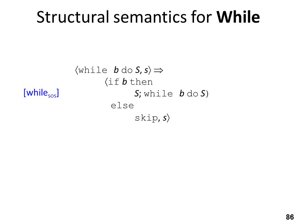 Structural semantics for While 86  while b do S, s    if b then S; while b do S ) else skip, s  [while sos ]