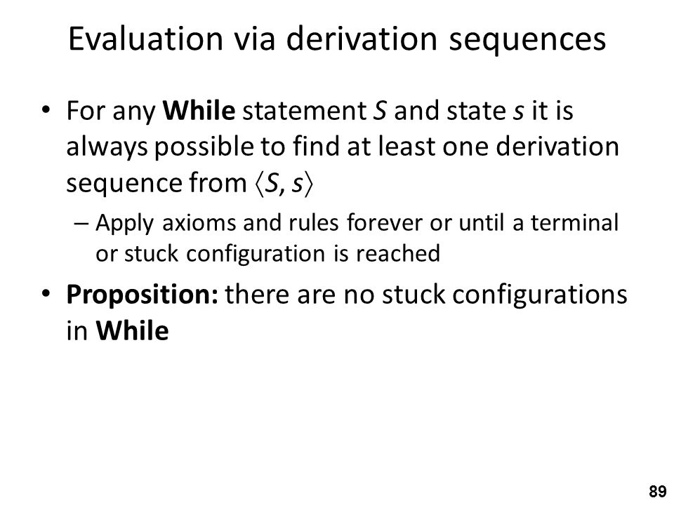 Evaluation via derivation sequences For any While statement S and state s it is always possible to find at least one derivation sequence from  S, s  – Apply axioms and rules forever or until a terminal or stuck configuration is reached Proposition: there are no stuck configurations in While 89
