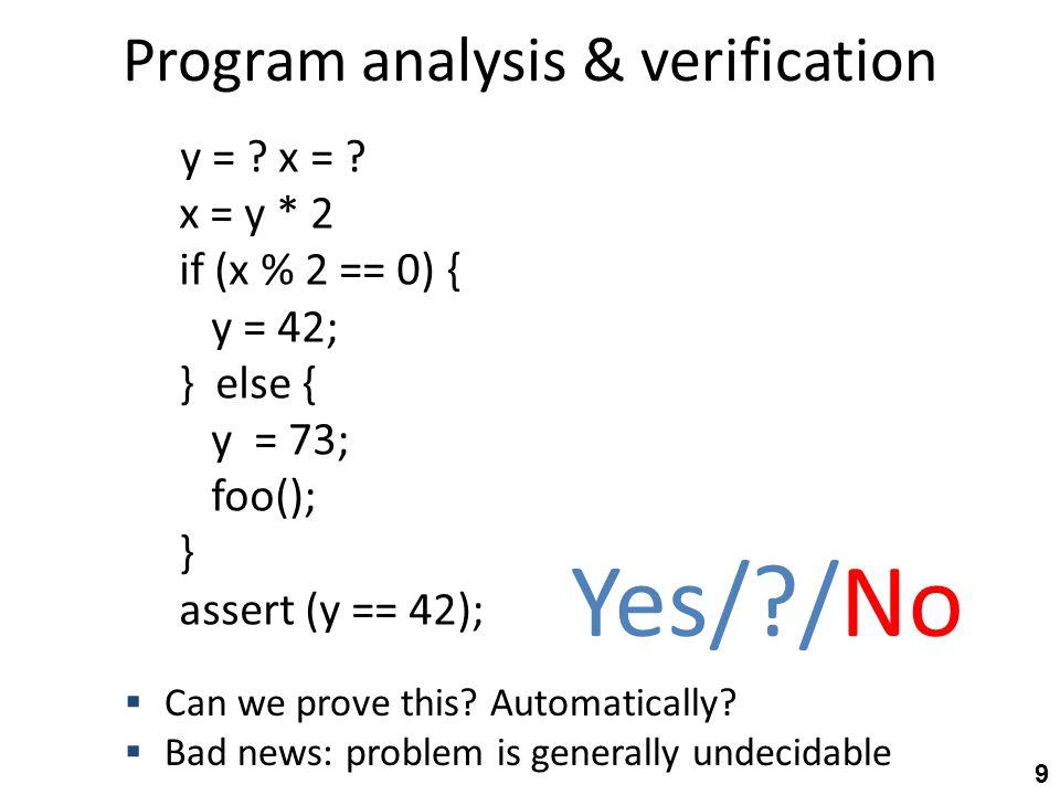Abstract-state transformer semantics y = ?; y=T, x=T x = y * 2y=T, x=E if (x % 2 == 0) {y=T, x=E y = 42;y=E, x=E } else { y = 73;… foo();… } assert (y%2 == 0) y=E, x=E .