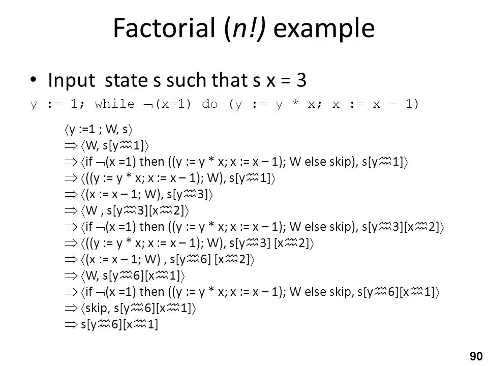 Factorial (n!) example Input state s such that s x = 3 y := 1; while  (x=1) do (y := y * x; x := x – 1) 90  y :=1 ; W, s    W, s[y  1]    if  (x =1) then ((y := y * x; x := x – 1); W else skip), s[y  1]    ((y := y * x; x := x – 1); W), s[y  1]    (x := x – 1; W), s[y  3]    W, s[y  3][x  2]    if  (x =1) then ((y := y * x; x := x – 1); W else skip), s[y  3][x  2]    ((y := y * x; x := x – 1); W), s[y  3] [x  2]    (x := x – 1; W), s[y  6] [x  2]    W, s[y  6][x  1]    if  (x =1) then ((y := y * x; x := x – 1); W else skip, s[y  6][x  1]    skip, s[y  6][x  1]   s[y  6][x  1]