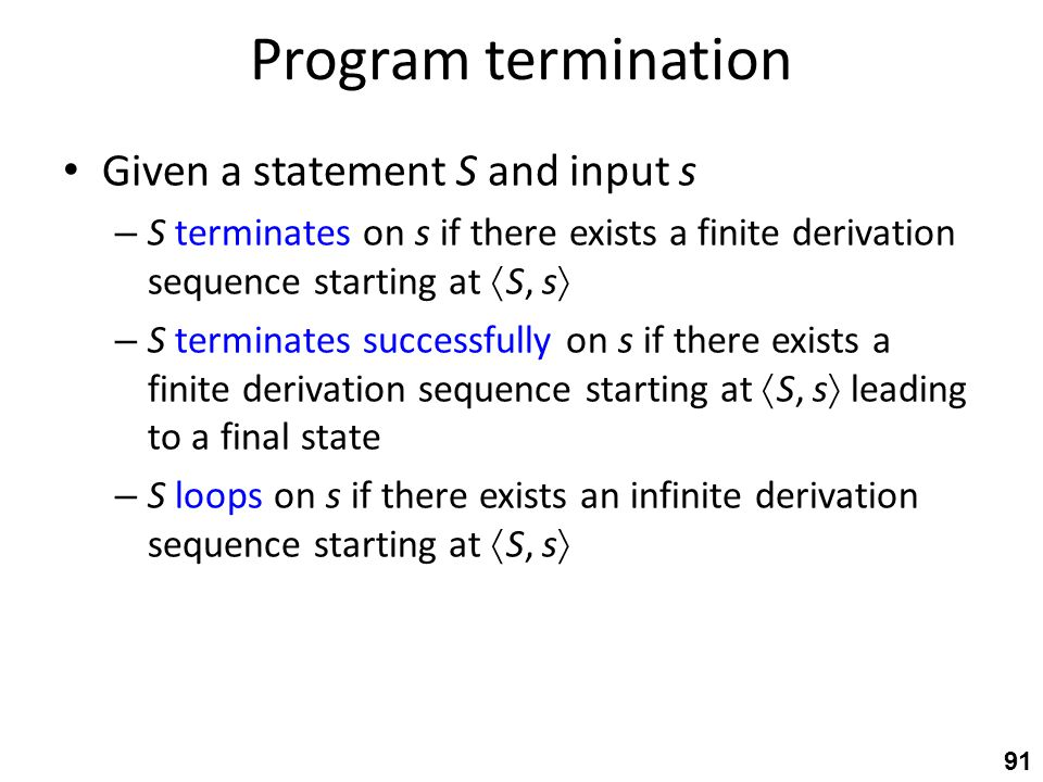 Program termination Given a statement S and input s – S terminates on s if there exists a finite derivation sequence starting at  S, s  – S terminates successfully on s if there exists a finite derivation sequence starting at  S, s  leading to a final state – S loops on s if there exists an infinite derivation sequence starting at  S, s  91