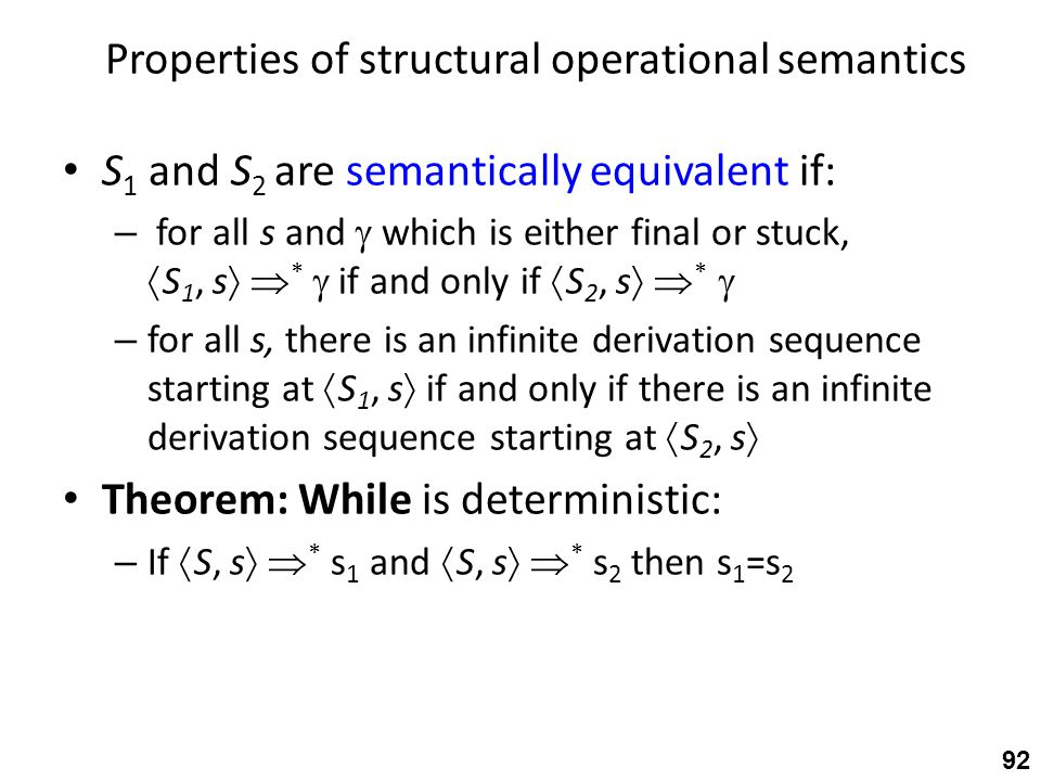 Properties of structural operational semantics S 1 and S 2 are semantically equivalent if: – for all s and  which is either final or stuck,  S 1, s   *  if and only if  S 2, s   *  – for all s, there is an infinite derivation sequence starting at  S 1, s  if and only if there is an infinite derivation sequence starting at  S 2, s  Theorem: While is deterministic: – If  S, s   * s 1 and  S, s   * s 2 then s 1 =s 2 92