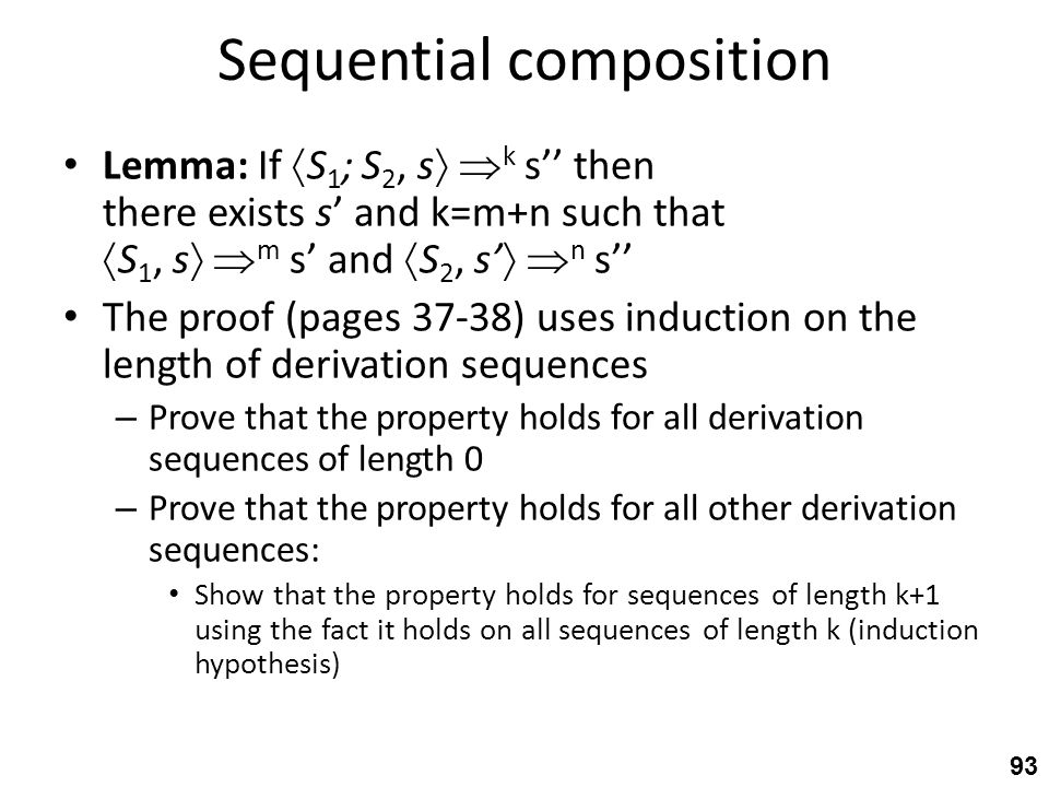 Sequential composition Lemma: If  S 1 ; S 2, s   k s'' then there exists s' and k=m+n such that  S 1, s   m s' and  S 2, s'   n s'' The proof (pages 37-38) uses induction on the length of derivation sequences – Prove that the property holds for all derivation sequences of length 0 – Prove that the property holds for all other derivation sequences: Show that the property holds for sequences of length k+1 using the fact it holds on all sequences of length k (induction hypothesis) 93