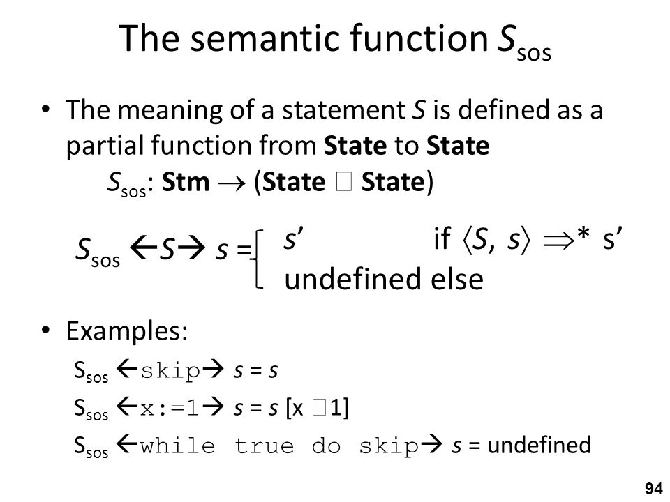 The semantic function S sos The meaning of a statement S is defined as a partial function from State to State S sos : Stm  (State  State) Examples: S sos  skip  s = s S sos  x:=1  s = s [x  1] S sos  while true do skip  s = undefined 94 S sos  S  s = s' if  S, s   * s' undefined else