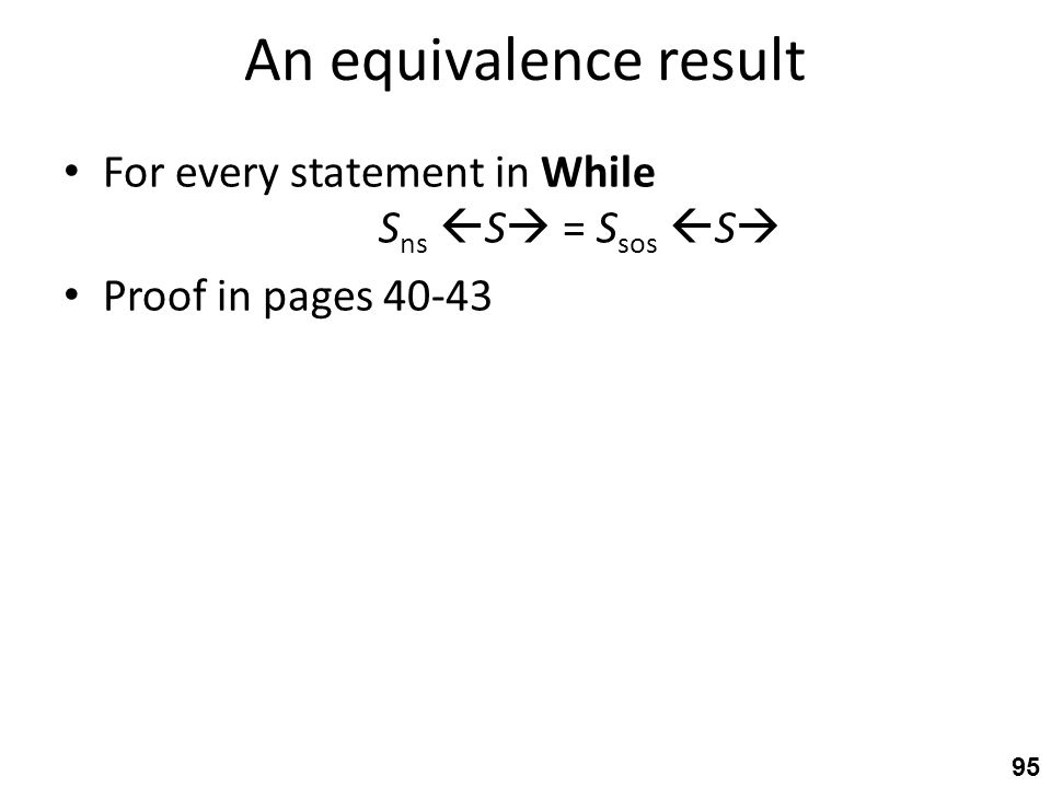 An equivalence result For every statement in While S ns  S  = S sos  S  Proof in pages 40-43 95
