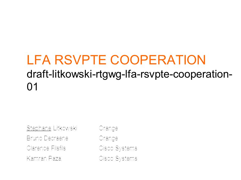 LFA RSVPTE COOPERATION draft-litkowski-rtgwg-lfa-rsvpte-cooperation- 01 Stephane LitkowskiOrange Bruno DecraeneOrange Clarence FilsfilsCisco Systems Kamran RazaCisco Systems