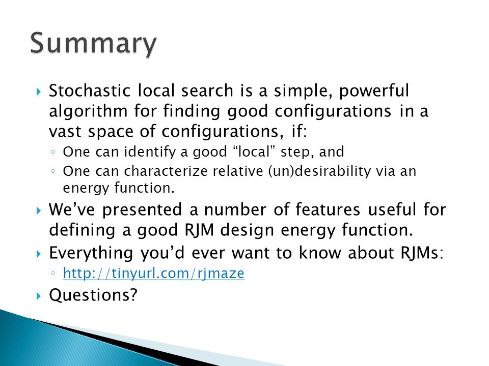  Stochastic local search is a simple, powerful algorithm for finding good configurations in a vast space of configurations, if: ◦ One can identify a good local step, and ◦ One can characterize relative (un)desirability via an energy function.