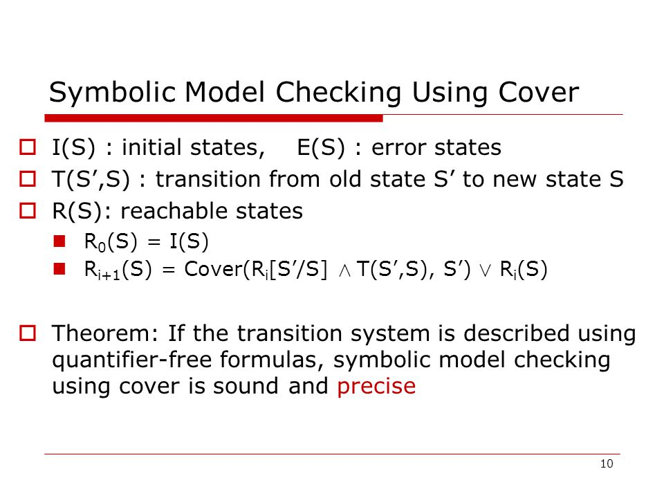 Symbolic Model Checking Using Cover  I(S) : initial states, E(S) : error states  T(S',S) : transition from old state S' to new state S  R(S): reachable states R 0 (S) = I(S) R i+1 (S) = Cover(R i [S'/S] Æ T(S',S), S') Ç R i (S)  Theorem: If the transition system is described using quantifier-free formulas, symbolic model checking using cover is sound and precise 10