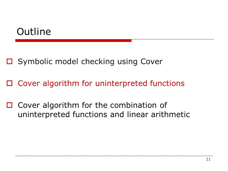 11 Outline  Symbolic model checking using Cover  Cover algorithm for uninterpreted functions  Cover algorithm for the combination of uninterpreted functions and linear arithmetic