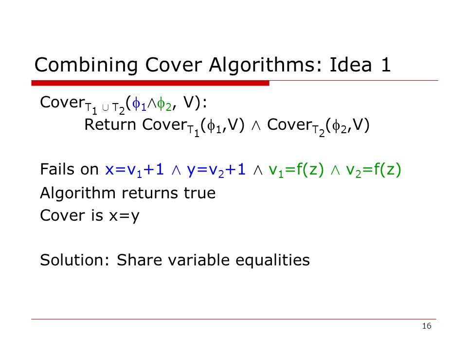 16 Combining Cover Algorithms: Idea 1 Cover T 1 [ T 2 ( 1 Æ  2, V): Return Cover T 1 ( 1,V) Æ Cover T 2 ( 2,V) Fails on x=v 1 +1 Æ y=v 2 +1 Æ v 1 =f(z) Æ v 2 =f(z) Algorithm returns true Cover is x=y Solution: Share variable equalities