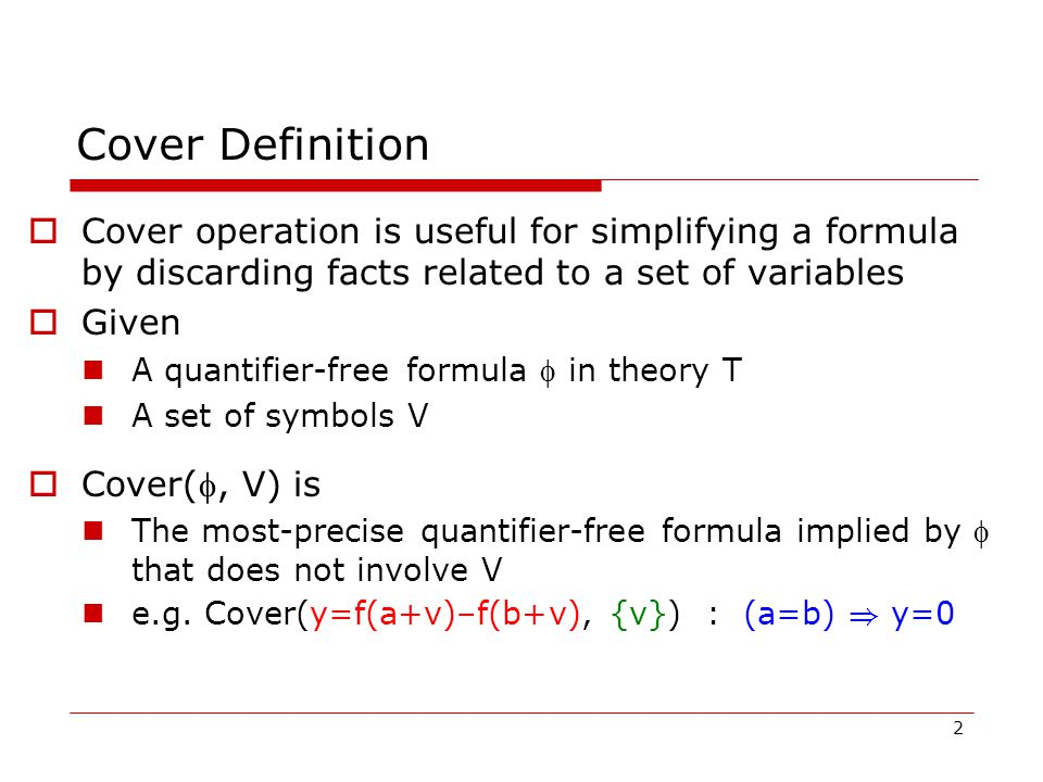 2 Cover Definition  Cover operation is useful for simplifying a formula by discarding facts related to a set of variables  Given A quantifier-free formula  in theory T A set of symbols V  Cover(, V) is The most-precise quantifier-free formula implied by  that does not involve V e.g.