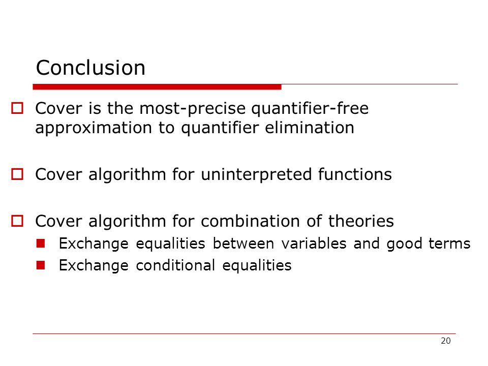 20 Conclusion  Cover is the most-precise quantifier-free approximation to quantifier elimination  Cover algorithm for uninterpreted functions  Cover algorithm for combination of theories Exchange equalities between variables and good terms Exchange conditional equalities