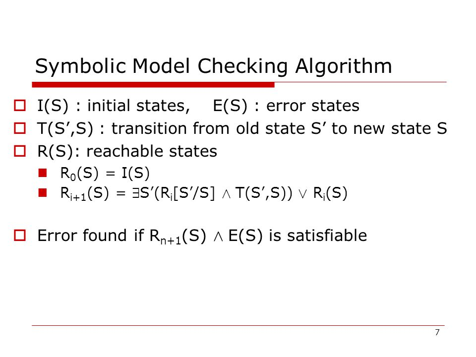 Symbolic Model Checking Algorithm  I(S) : initial states, E(S) : error states  T(S',S) : transition from old state S' to new state S  R(S): reachable states R 0 (S) = I(S) R i+1 (S) = 9 S'(R i [S'/S] Æ T(S',S)) Ç R i (S)  Error found if R n+1 (S) Æ E(S) is satisfiable 7
