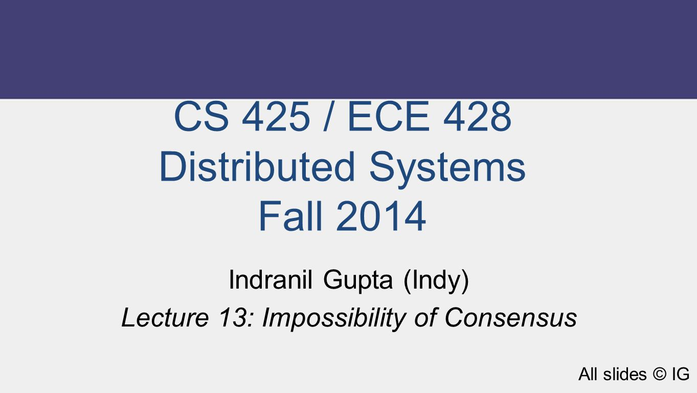 CS 425 / ECE 428 Distributed Systems Fall 2014 Indranil Gupta (Indy) Lecture 13: Impossibility of Consensus All slides © IG