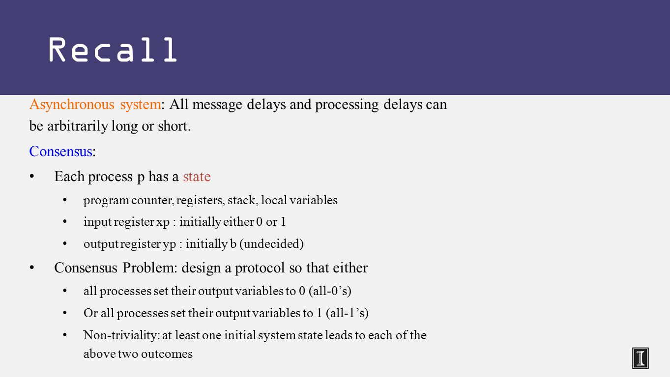 Asynchronous system: All message delays and processing delays can be arbitrarily long or short.