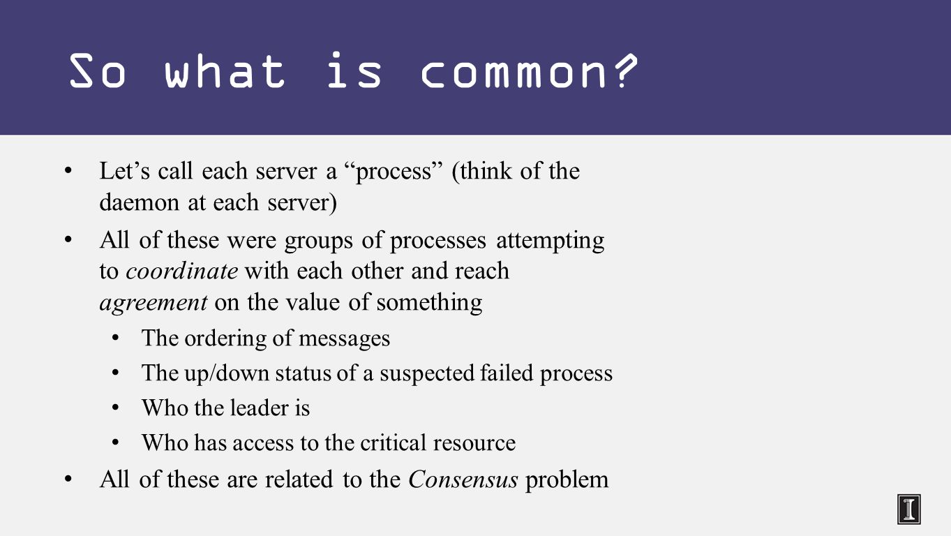 Let's call each server a process (think of the daemon at each server) All of these were groups of processes attempting to coordinate with each other and reach agreement on the value of something The ordering of messages The up/down status of a suspected failed process Who the leader is Who has access to the critical resource All of these are related to the Consensus problem So what is common