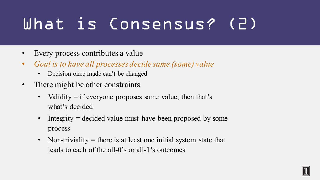 Every process contributes a value Goal is to have all processes decide same (some) value Decision once made can't be changed There might be other constraints Validity = if everyone proposes same value, then that's what's decided Integrity = decided value must have been proposed by some process Non-triviality = there is at least one initial system state that leads to each of the all-0's or all-1's outcomes What is Consensus.