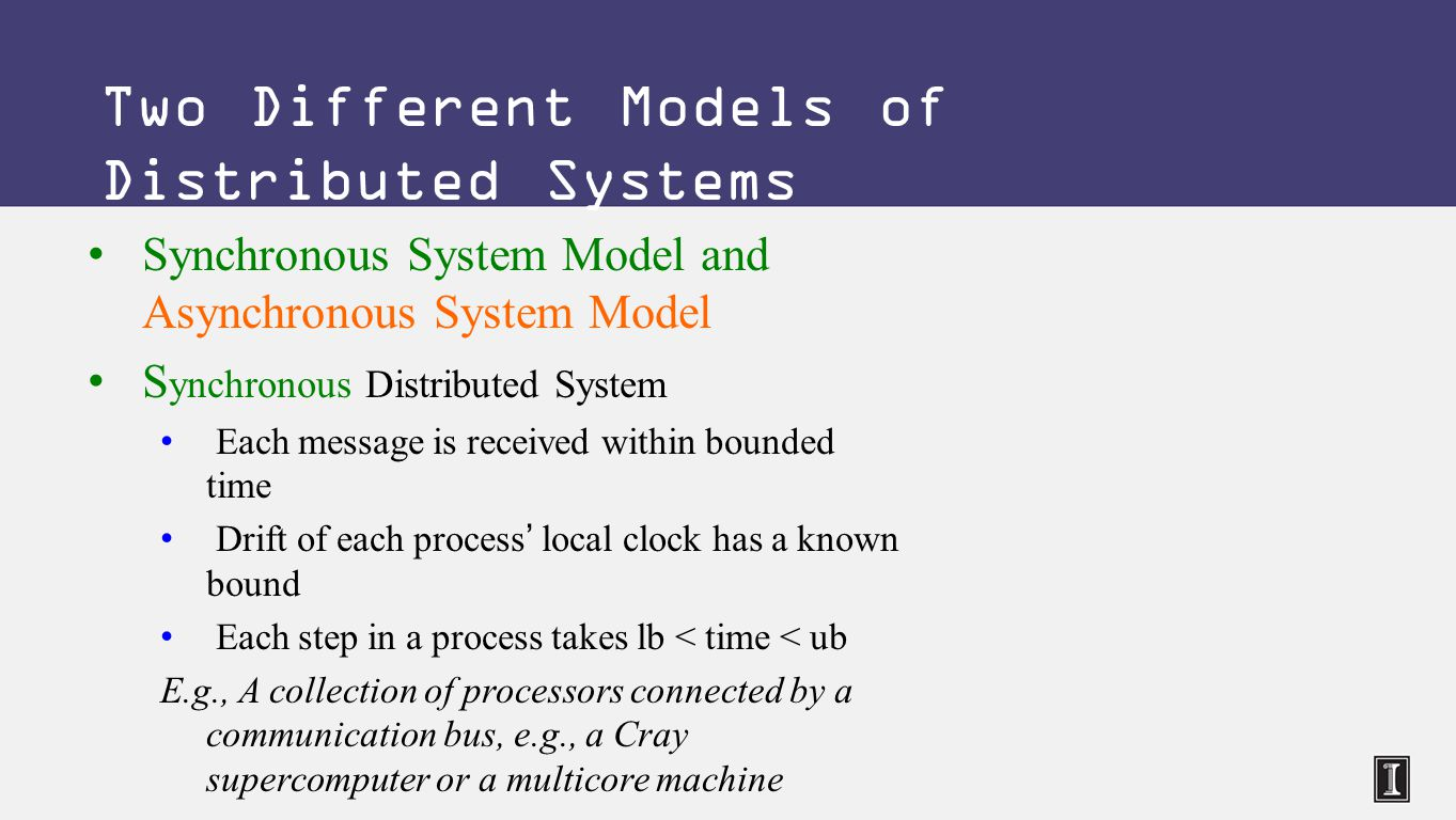 Synchronous System Model and Asynchronous System Model S ynchronous Distributed System Each message is received within bounded time Drift of each process' local clock has a known bound Each step in a process takes lb < time < ub E.g., A collection of processors connected by a communication bus, e.g., a Cray supercomputer or a multicore machine Two Different Models of Distributed Systems