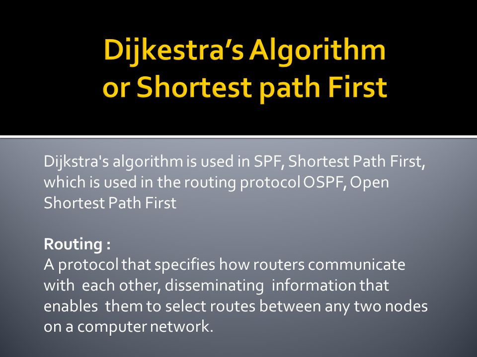 Dijkstra s algorithm is used in SPF, Shortest Path First, which is used in the routing protocol OSPF, Open Shortest Path First Routing : A protocol that specifies how routers communicate with each other, disseminating information that enables them to select routes between any two nodes on a computer network.