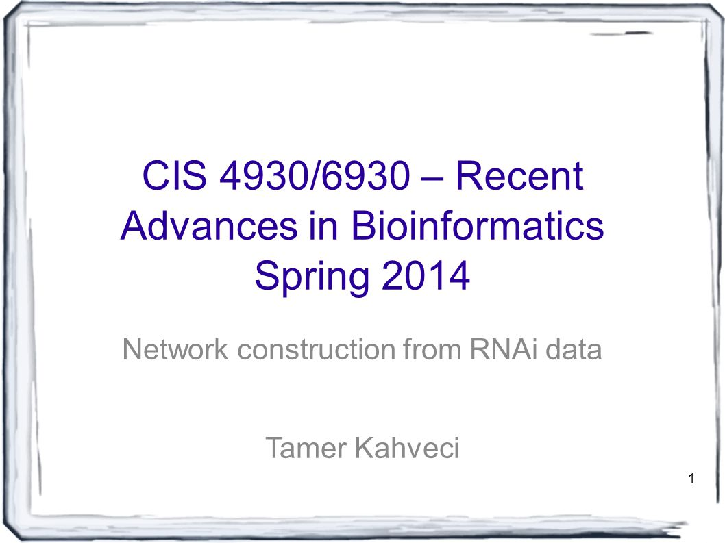 1 CIS 4930/6930 – Recent Advances in Bioinformatics Spring 2014 Network construction from RNAi data Tamer Kahveci