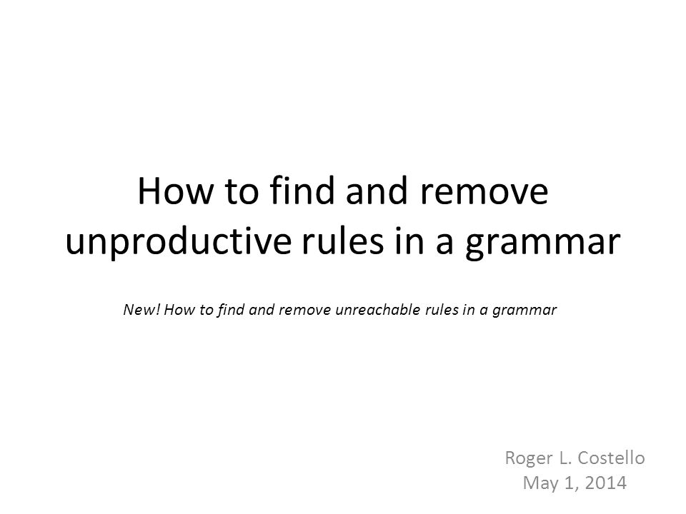 Cleaned grammar 62 S → A B | D E A → a B → b C C → c D → d F E → e F → f D S → A B A → a B → b C C → c E → e S → A B A → a B → b C C → c Initial grammar Grammar after removing unproductive rules Grammar after removing unreachable non- terminals