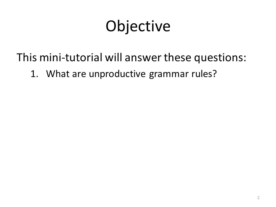 Objective This mini-tutorial will answer these questions: 1.What are unproductive grammar rules 2