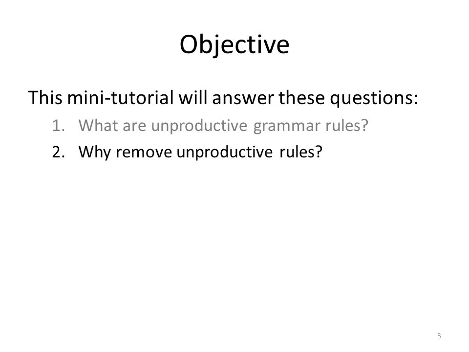 Objective This mini-tutorial will answer these questions: 1.What are unproductive grammar rules? 2.Why remove unproductive rules? 3