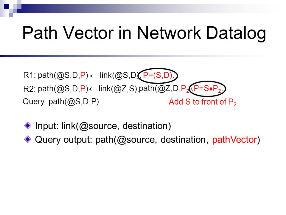 Path Vector in Network Datalog Input: link(@source, destination) Query output: path(@source, destination, pathVector) R1: path(@S,D,P)  link(@S,D), P=(S,D).