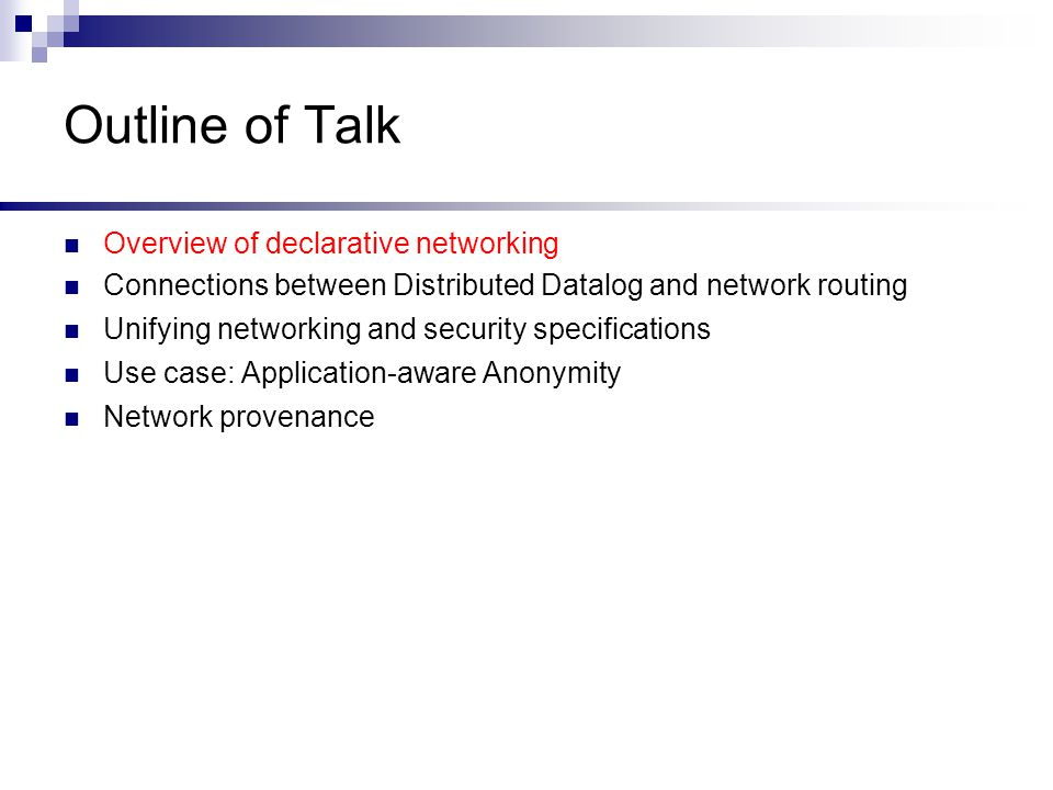 Outline of Talk Overview of declarative networking Connections between Distributed Datalog and network routing Unifying networking and security specifications Use case: Application-aware Anonymity Network provenance