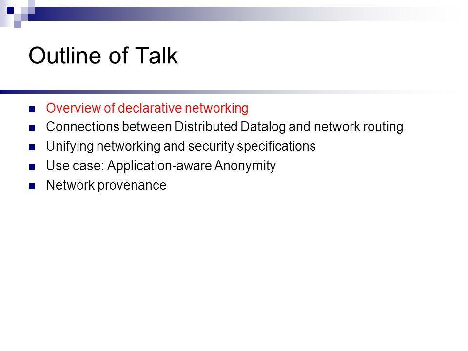 All-Pairs Reachability R1: reachable(@S,D)  link(@S,D) R2: reachable(@S,D)  link(@S,Z), reachable(@Z,D) Network Datalog Query: reachable(@M,N) @SD @ab c d reachable Output table: Input table: Query: reachable(@a,N) @SD @cb d link @SD @bc a link @SD @ab link @SD @dc link bdc a @SD @ba c d reachable @SD @ca b d reachable @SD @da b c reachable Location Specifier @S Query: reachable(@a,N)
