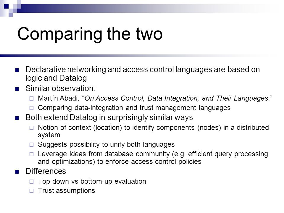 Comparing the two Declarative networking and access control languages are based on logic and Datalog Similar observation:  Martín Abadi.