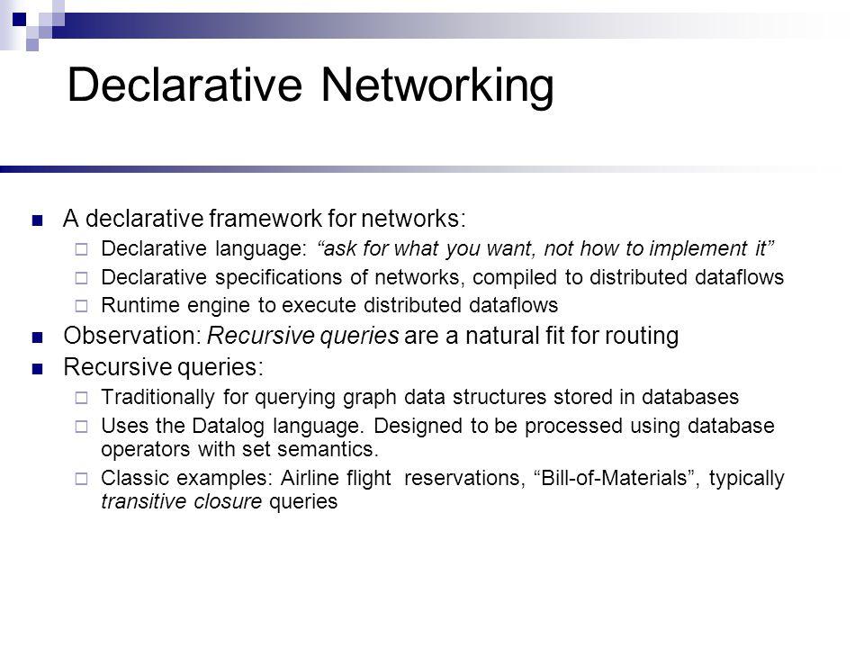 A Declarative Network Distributed recursive query Traditional Networks Declarative Networks Network State Distributed database Network protocol Recursive Query Execution Network messages Distributed Dataflow Dataflow messages Dataflow messages