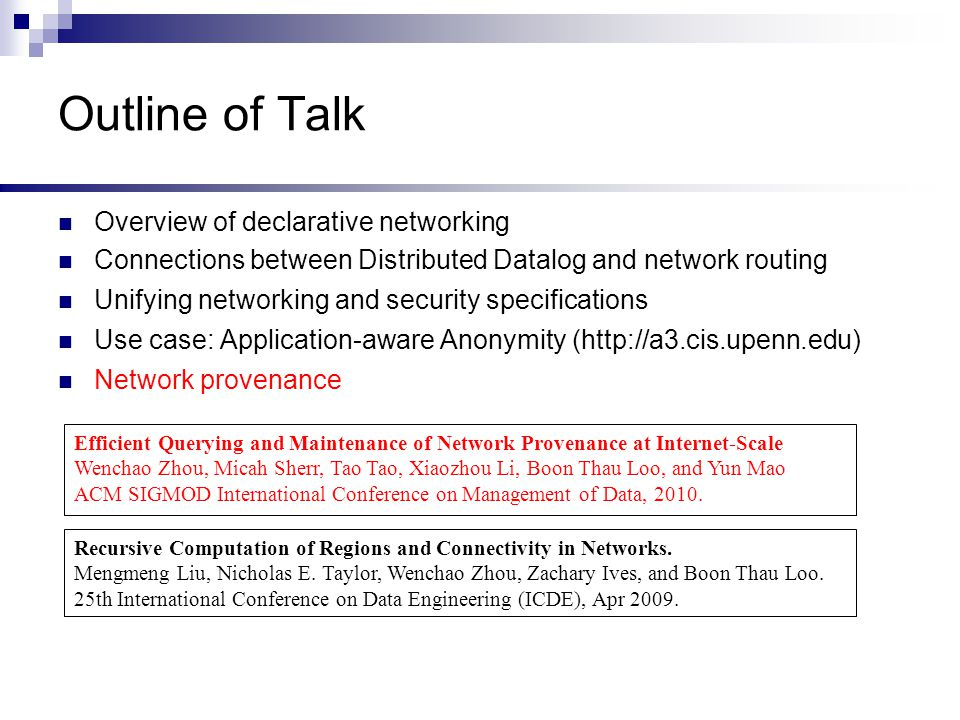 Outline of Talk Overview of declarative networking Connections between Distributed Datalog and network routing Unifying networking and security specifications Use case: Application-aware Anonymity (http://a3.cis.upenn.edu) Network provenance Recursive Computation of Regions and Connectivity in Networks.