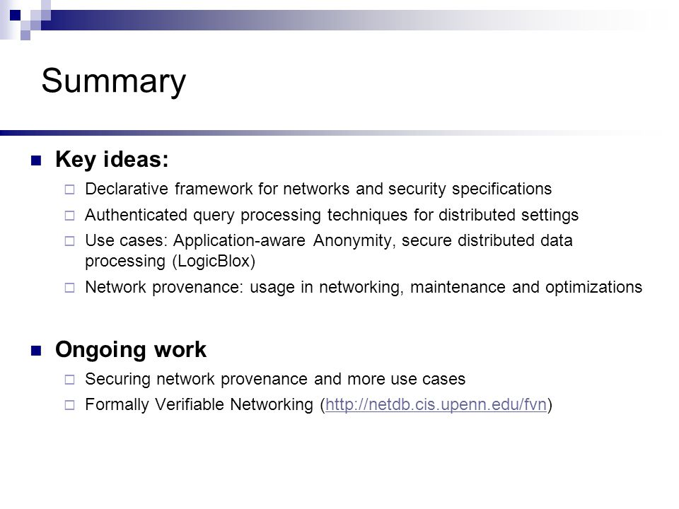 Summary Key ideas:  Declarative framework for networks and security specifications  Authenticated query processing techniques for distributed settings  Use cases: Application-aware Anonymity, secure distributed data processing (LogicBlox)  Network provenance: usage in networking, maintenance and optimizations Ongoing work  Securing network provenance and more use cases  Formally Verifiable Networking (http://netdb.cis.upenn.edu/fvn)http://netdb.cis.upenn.edu/fvn