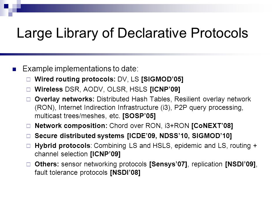 Large Library of Declarative Protocols Example implementations to date:  Wired routing protocols: DV, LS [SIGMOD'05]  Wireless DSR, AODV, OLSR, HSLS [ICNP'09]  Overlay networks: Distributed Hash Tables, Resilient overlay network (RON), Internet Indirection Infrastructure (i3), P2P query processing, multicast trees/meshes, etc.