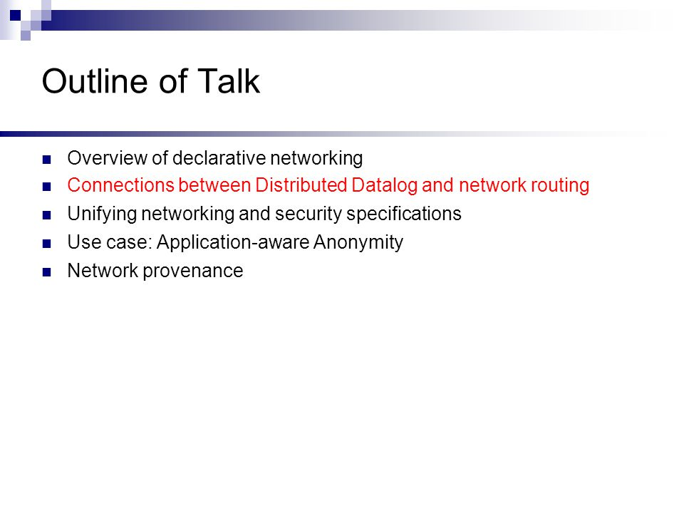 Outline of Talk Overview of declarative networking Connections between Distributed Datalog and network routing Unifying networking and security specifications Use case: Application-aware Anonymity (http://a3.cis.upenn.edu) Network provenance A3: An Extensible Platform for Application-Aware Anonymity.