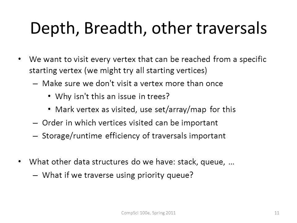 Depth, Breadth, other traversals We want to visit every vertex that can be reached from a specific starting vertex (we might try all starting vertices) – Make sure we don t visit a vertex more than once Why isn t this an issue in trees.