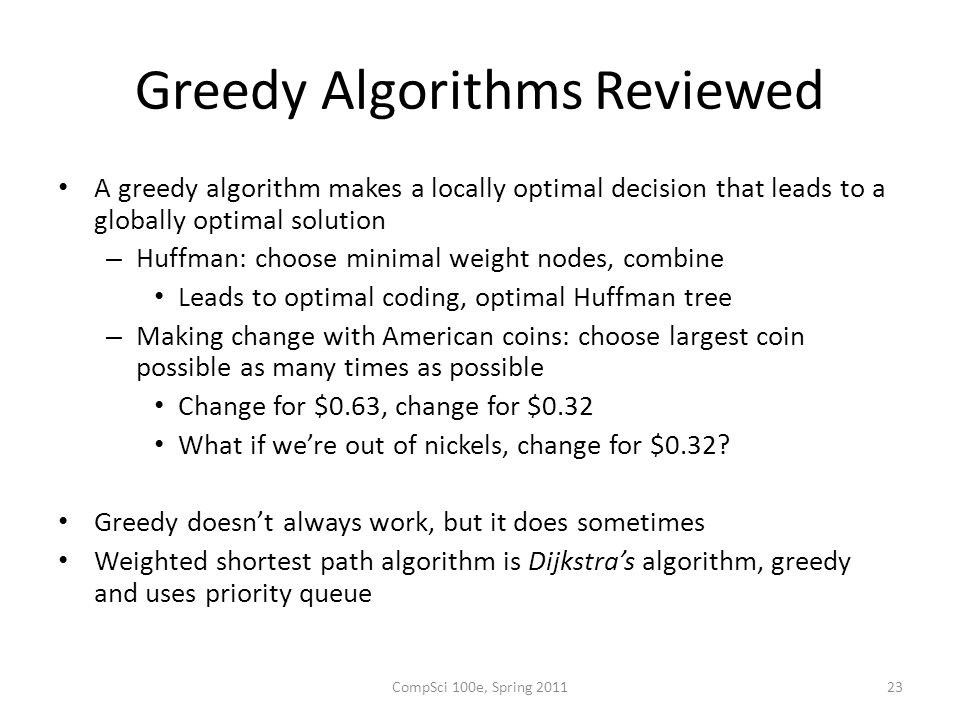 Greedy Algorithms Reviewed A greedy algorithm makes a locally optimal decision that leads to a globally optimal solution – Huffman: choose minimal weight nodes, combine Leads to optimal coding, optimal Huffman tree – Making change with American coins: choose largest coin possible as many times as possible Change for $0.63, change for $0.32 What if we're out of nickels, change for $0.32.