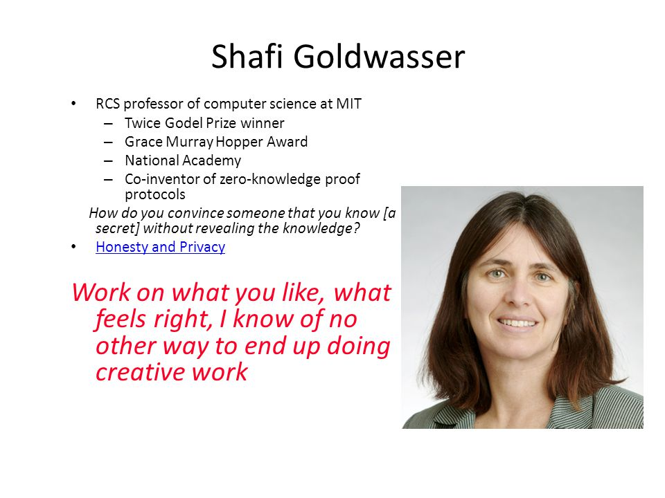 Shafi Goldwasser RCS professor of computer science at MIT – Twice Godel Prize winner – Grace Murray Hopper Award – National Academy – Co-inventor of zero-knowledge proof protocols How do you convince someone that you know [a secret] without revealing the knowledge.